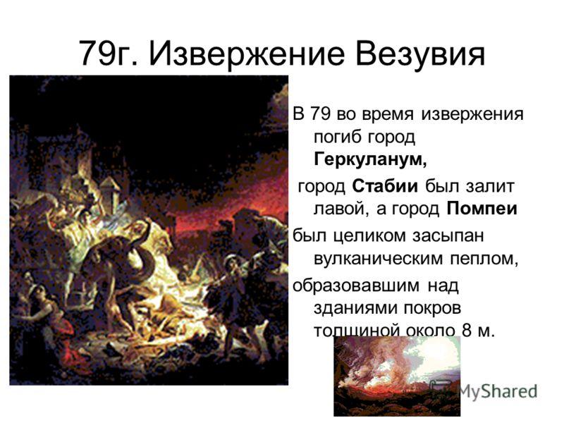 79г. Извержение Везувия В 79 во время извержения погиб город Геркуланум, город Стабии был залит лавой, а город Помпеи был целиком засыпан вулканическим пеплом, образовавшим над зданиями покров толщиной около 8 м.