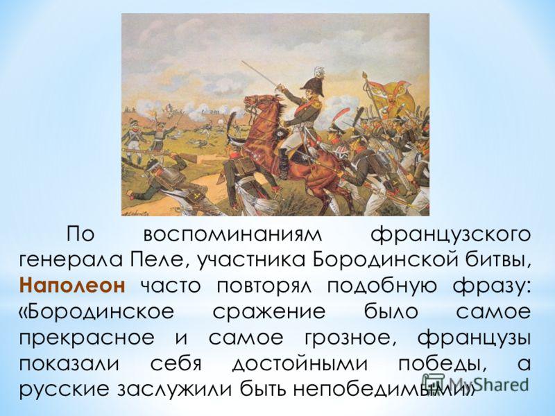 По воспоминаниям французского генерала Пеле, участника Бородинской битвы, Наполеон часто повторял подобную фразу: «Бородинское сражение было самое прекрасное и самое грозное, французы показали себя достойными победы, a русские заслужили быть непобеди