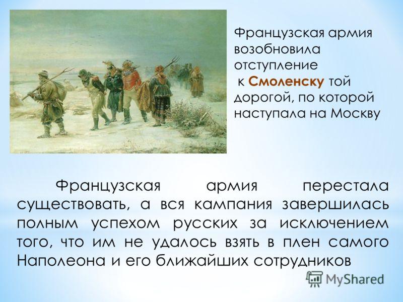 Французская армия возобновила отступление к Смоленску той дорогой, по которой наступала на Москву Французская армия перестала существовать, а вся кампания завершилась полным успехом русских за исключением того, что им не удалось взять в плен самого Н