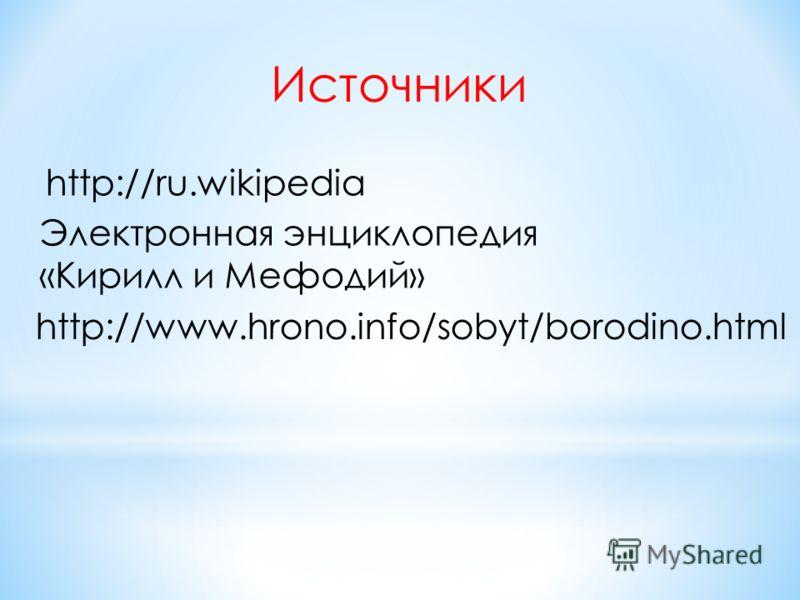 http://ru.wikipedia Источники Электронная энциклопедия «Кирилл и Мефодий» http://www.hrono.info/sobyt/borodino.html