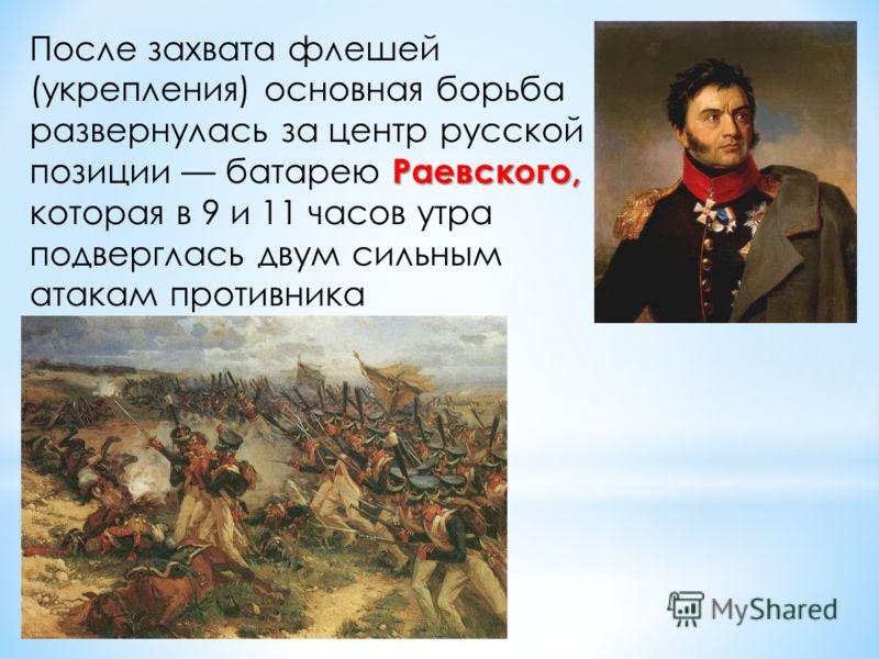 Раевского, После захвата флешей (укрепления) основная борьба развернулась за центр русской позиции батарею Раевского, которая в 9 и 11 часов утра подверглась двум сильным атакам противника