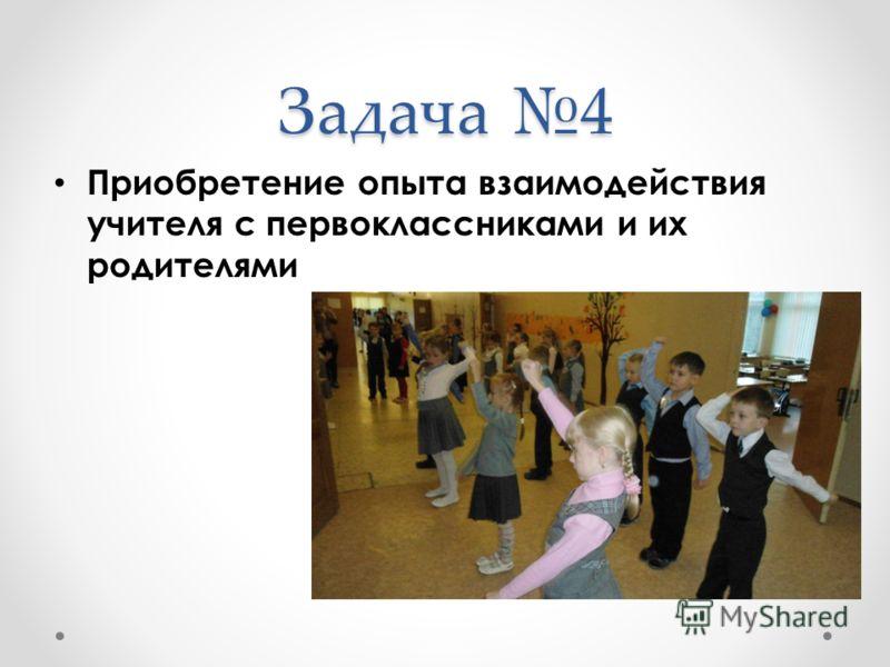 Задача 4 Приобретение опыта взаимодействия учителя с первоклассниками и их родителями