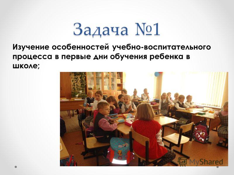 Задача 1 Изучение особенностей учебно-воспитательного процесса в первые дни обучения ребенка в школе;