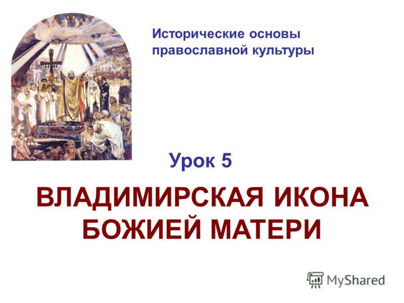 Исторические основы православной культуры Урок 5 ВЛАДИМИРСКАЯ ИКОНА БОЖИЕЙ МАТЕРИ