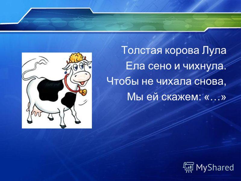 Толстая корова Лула Ела сено и чихнула. Чтобы не чихала снова, Мы ей скажем: «…»