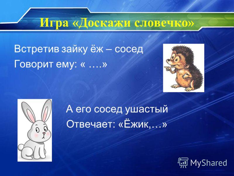 Игра «Доскажи словечко» Встретив зайку ёж – сосед Говорит ему: « ….» А его сосед ушастый Отвечает: «Ёжик,…»