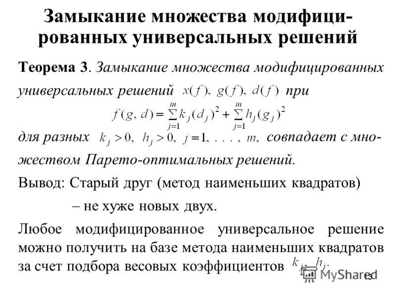 13 Замыкание множества модифици- рованных универсальных решений Теорема 3. Замыкание множества модифицированных универсальных решений при для разных совпадает с мно- жеством Парето-оптимальных решений. Вывод: Старый друг (метод наименьших квадратов)