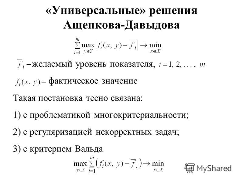 7 «Универсальные» решения Ащепкова-Давыдова желаемый уровень показателя, фактическое значение Такая постановка тесно связана: 1) с проблематикой многокритериальности; 2) с регуляризацией некорректных задач; 3) с критерием Вальда