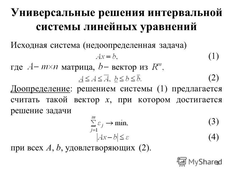 8 Универсальные решения интервальной системы линейных уравнений Исходная система (недоопределенная задача) (1) где матрица, вектор из (2) Доопределение: решением системы (1) предлагается считать такой вектор х, при котором достигается решение задачи