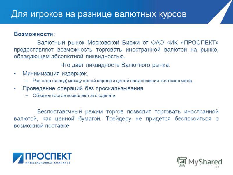 Для игроков на разнице валютных курсов 13 Возможности: Валютный рынок Московской Биржи от ОАО «ИК «ПРОСПЕКТ» предоставляет возможность торговать иностранной валютой на рынке, обладающем абсолютной ликвидностью. Что дает ликвидность Валютного рынка: М