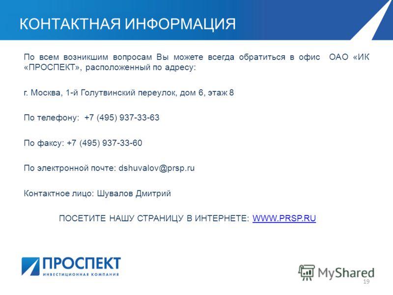 КОНТАКТНАЯ ИНФОРМАЦИЯ По всем возникшим вопросам Вы можете всегда обратиться в офис ОАО «ИК «ПРОСПЕКТ», расположенный по адресу: г. Москва, 1-й Голутвинский переулок, дом 6, этаж 8 По телефону: +7 (495) 937-33-63 По факсу: +7 (495) 937-33-60 По элект