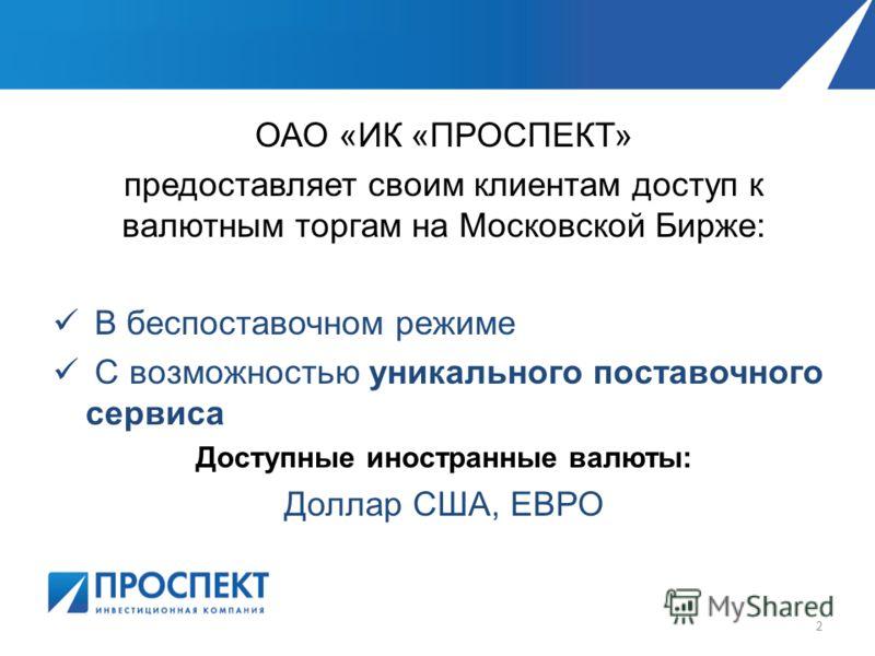 ОАО «ИК «ПРОСПЕКТ» предоставляет своим клиентам доступ к валютным торгам на Московской Бирже: В беспоставочном режиме С возможностью уникального поставочного сервиса Доступные иностранные валюты: Доллар США, ЕВРО 2