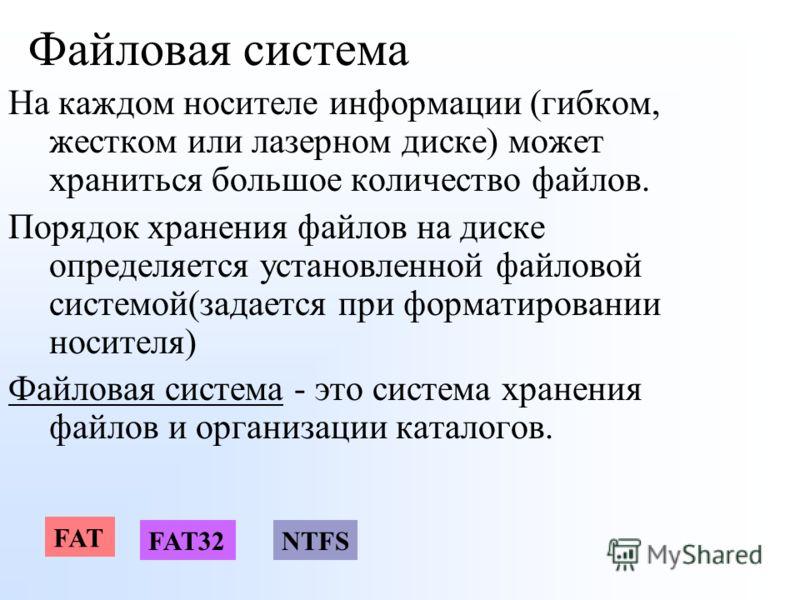 Файловая система На каждом носителе информации (гибком, жестком или лазерном диске) может храниться большое количество файлов. Порядок хранения файлов на диске определяется установленной файловой системой(задается при форматировании носителя) Файлова