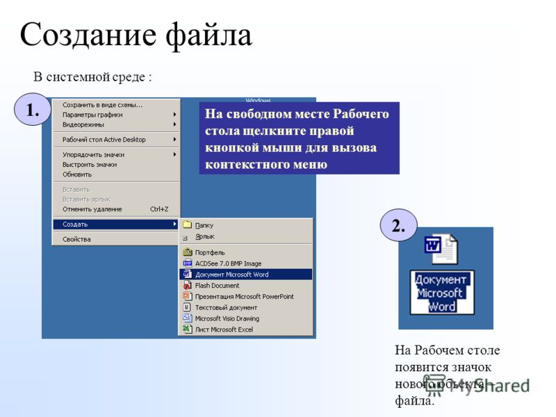 Создание файла В системной среде : На Рабочем столе появится значок нового объекта – файла. На свободном месте Рабочего стола щелкните правой кнопкой мыши для вызова контекстного меню 2. 1.