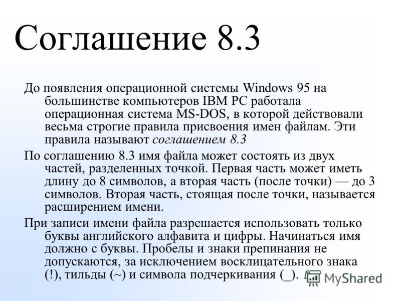 Соглашение 8.3 До появления операционной системы Windows 95 на большинстве компьютеров IBM PC работала операционная система MS-DOS, в которой действовали весьма строгие правила присвоения имен файлам. Эти правила называют соглашением 8.3 По соглашени