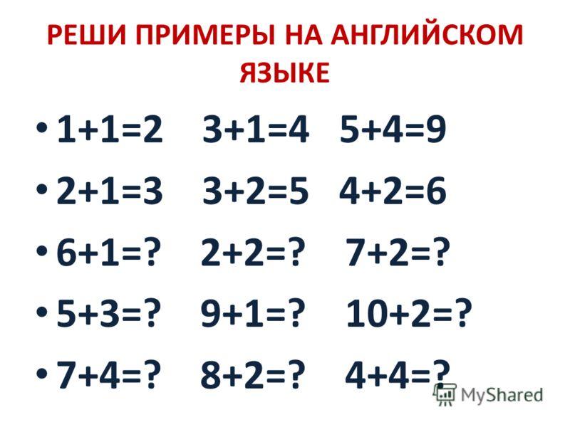 РЕШИ ПРИМЕРЫ НА АНГЛИЙСКОМ ЯЗЫКЕ 1+1=2 3+1=4 5+4=9 2+1=3 3+2=5 4+2=6 6+1=? 2+2=? 7+2=? 5+3=? 9+1=? 10+2=? 7+4=? 8+2=? 4+4=?
