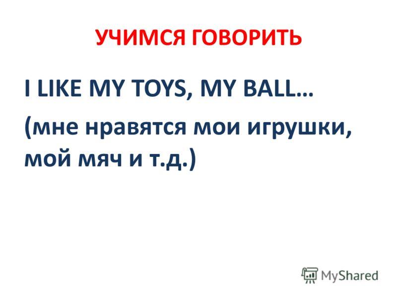 УЧИМСЯ ГОВОРИТЬ I LIKE MY TOYS, MY BALL… (мне нравятся мои игрушки, мой мяч и т.д.)