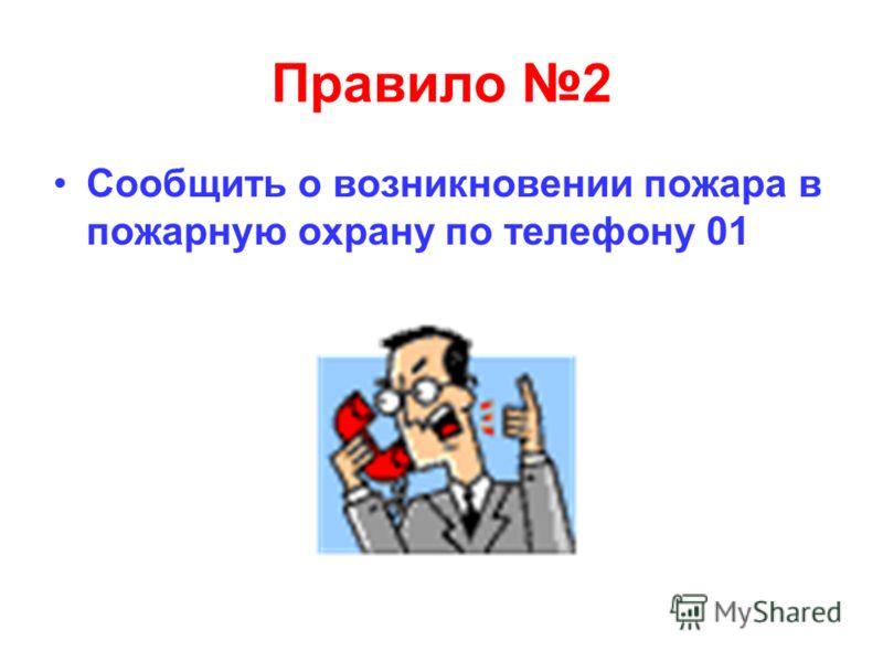 Правило 2 Сообщить о возникновении пожара в пожарную охрану по телефону 01