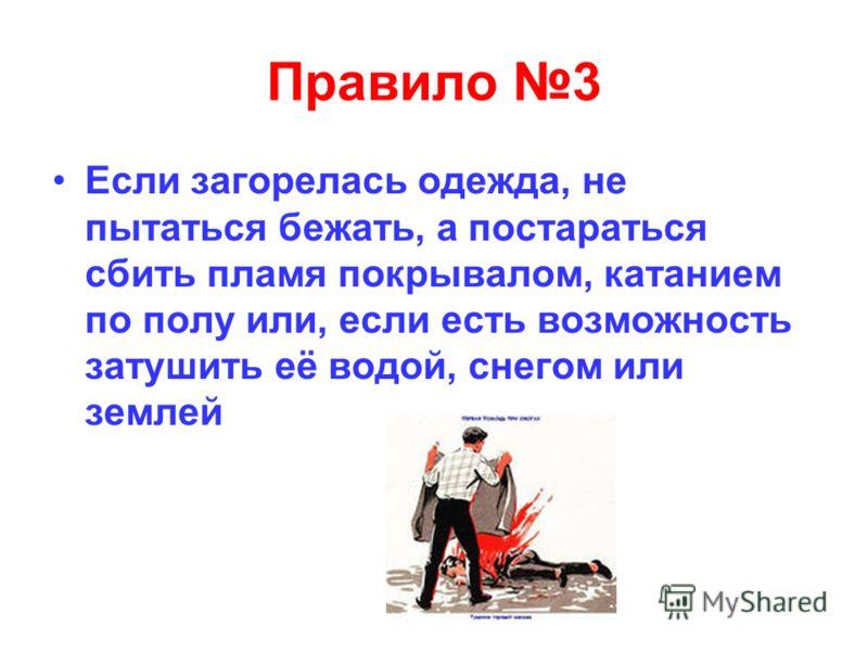 Правило 3 Если загорелась одежда, не пытаться бежать, а постараться сбить пламя покрывалом, катанием по полу или, если есть возможность затушить её водой, снегом или землей