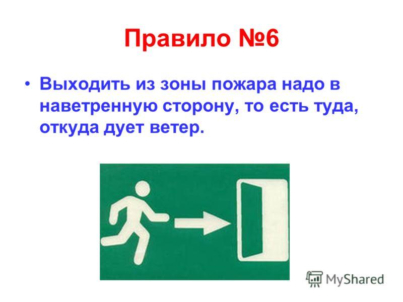 Правило 6 Выходить из зоны пожара надо в наветренную сторону, то есть туда, откуда дует ветер.