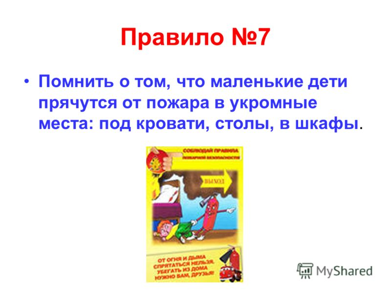 Правило 7 Помнить о том, что маленькие дети прячутся от пожара в укромные места: под кровати, столы, в шкафы.