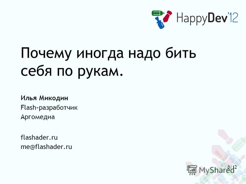 Почему иногда надо бить себя по рукам. Илья Микодин Flash-разработчик Аргомедиа flashader.ru me@flashader.ru 0/12