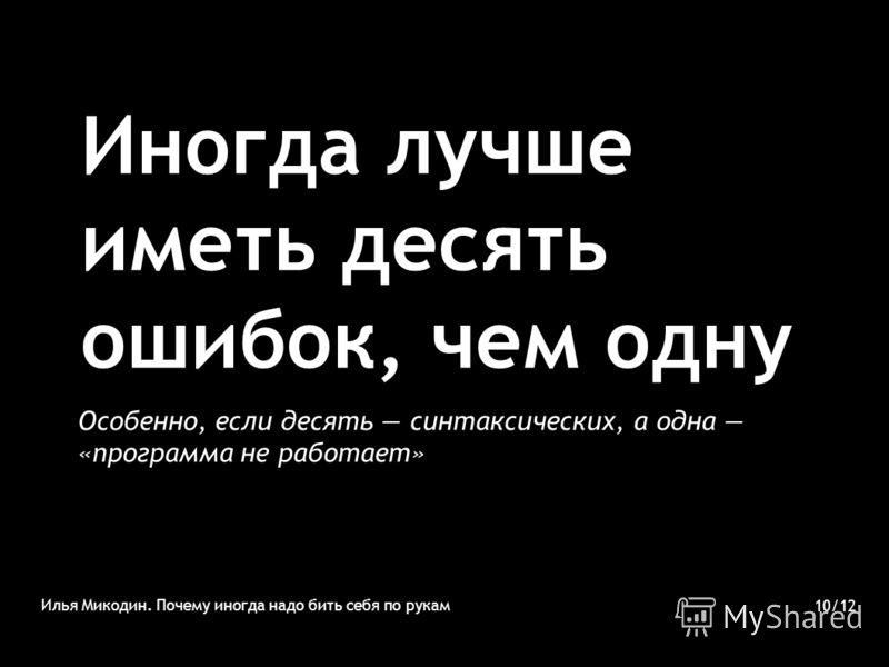 Иногда лучше иметь десять ошибок, чем одну Илья Микодин. Почему иногда надо бить себя по рукам 10/12 Особенно, если десять синтаксических, а одна «программа не работает»