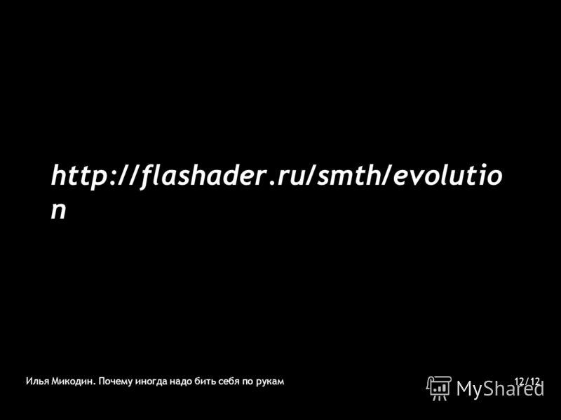 http://flashader.ru/smth/evolutio n Илья Микодин. Почему иногда надо бить себя по рукам 12/12