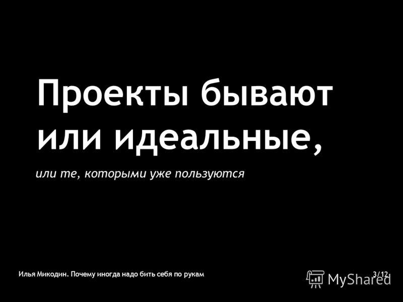 Проекты бывают или идеальные, или те, которыми уже пользуются Илья Микодин. Почему иногда надо бить себя по рукам 3/12