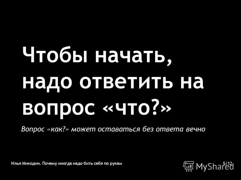 Чтобы начать, надо ответить на вопрос «что?» Вопрос «как?» может оставаться без ответа вечно Илья Микодин. Почему иногда надо бить себя по рукам 5/12