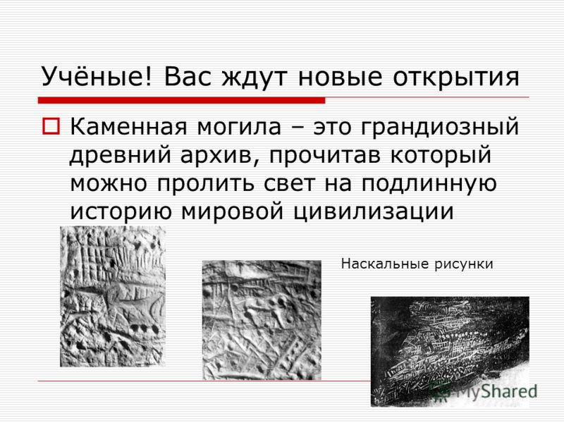 Учёные! Вас ждут новые открытия Каменная могила – это грандиозный древний архив, прочитав который можно пролить свет на подлинную историю мировой цивилизации Наскальные рисунки