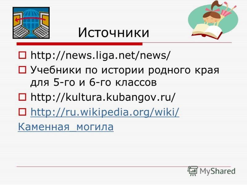 Источники http://news.liga.net/news/ Учебники по истории родного края для 5-го и 6-го классов http://kultura.kubangov.ru/ http://ru.wikipedia.org/wiki/ Каменная_могила