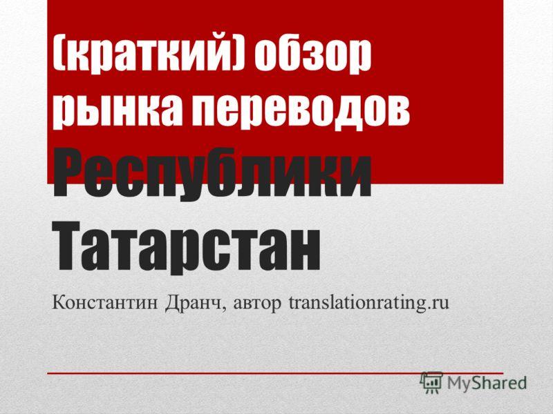 (краткий) обзор рынка переводов Республики Татарстан Константин Дранч, автор translationrating.ru