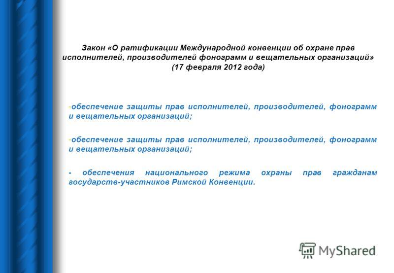 Закон «О ратификации Международной конвенции об охране прав исполнителей, производителей фонограмм и вещательных организаций» (17 февраля 2012 года) -обеспечение защиты прав исполнителей, производителей, фонограмм и вещательных организаций; - обеспеч