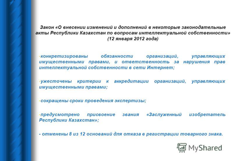 Закон «О внесении изменений и дополнений в некоторые законодательные акты Республики Казахстан по вопросам интеллектуальной собственности» (12 января 2012 года) -конкретизированы обязанности организаций, управляющих имущественными правами, и ответств