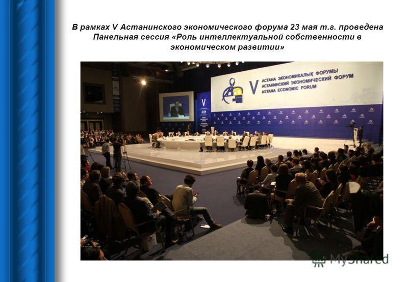 В рамках V Астанинского экономического форума 23 мая т.г. проведена Панельная сессия «Роль интеллектуальной собственности в экономическом развитии»