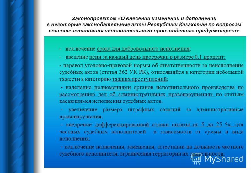 Законопроектом «О внесении изменений и дополнений в некоторые законодательные акты Республики Казахстан по вопросам совершенствования исполнительного производства» предусмотрено: - исключение срока для добровольного исполнения; - введение пени за каж