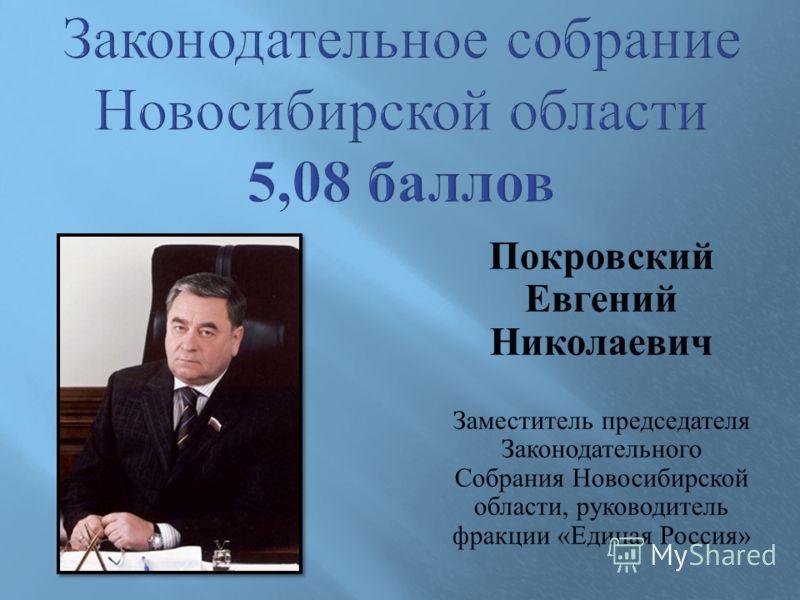 Покровский Евгений Николаевич Заместитель председателя Законодательного Собрания Новосибирской области, руководитель фракции « Единая Россия »