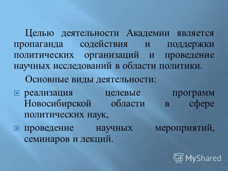 Целью деятельности Академии является пропаганда содействия и поддержки политических организаций и проведение научных исследований в области политики. Основные виды деятельности : реализация целевые программ Новосибирской области в сфере политических