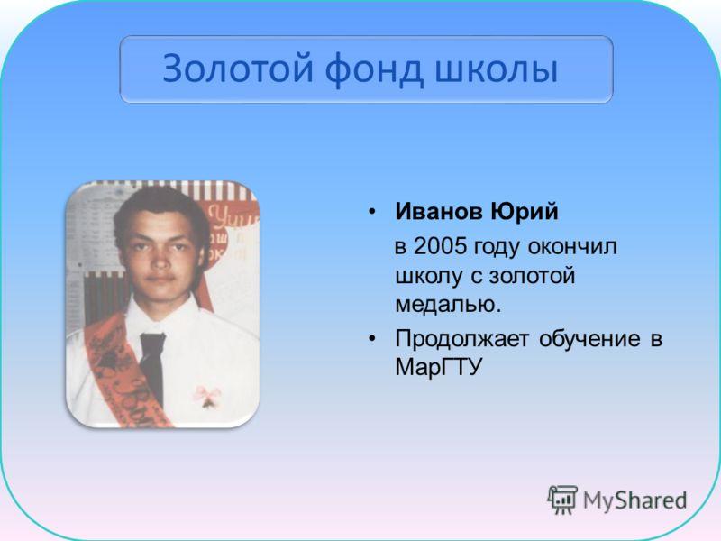 Золотой фонд школы Иванов Юрий в 2005 году окончил школу с золотой медалью. Продолжает обучение в МарГТУ