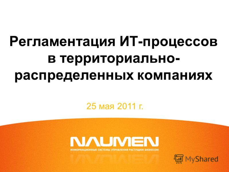 Регламентация ИТ-процессов в территориально- распределенных компаниях 25 мая 2011 г.