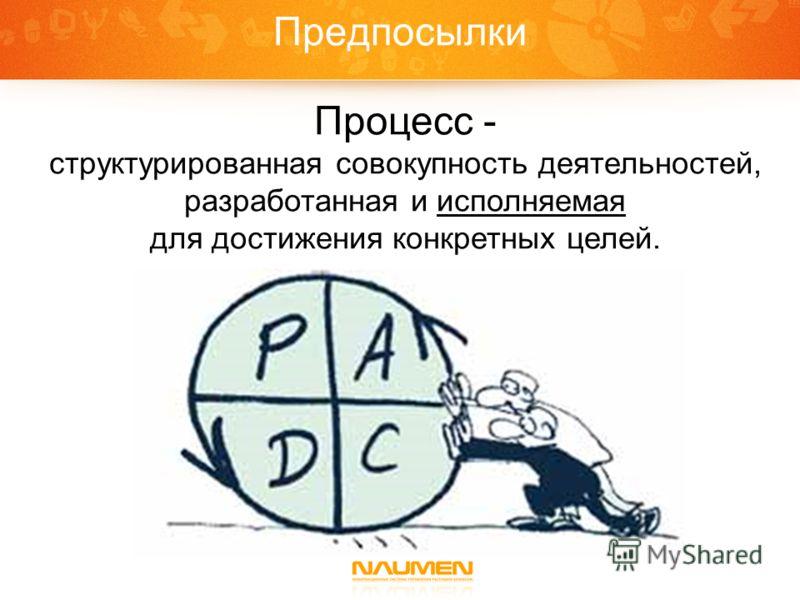 Предпосылки Процесс - структурированная совокупность деятельностей, разработанная и исполняемая для достижения конкретных целей.