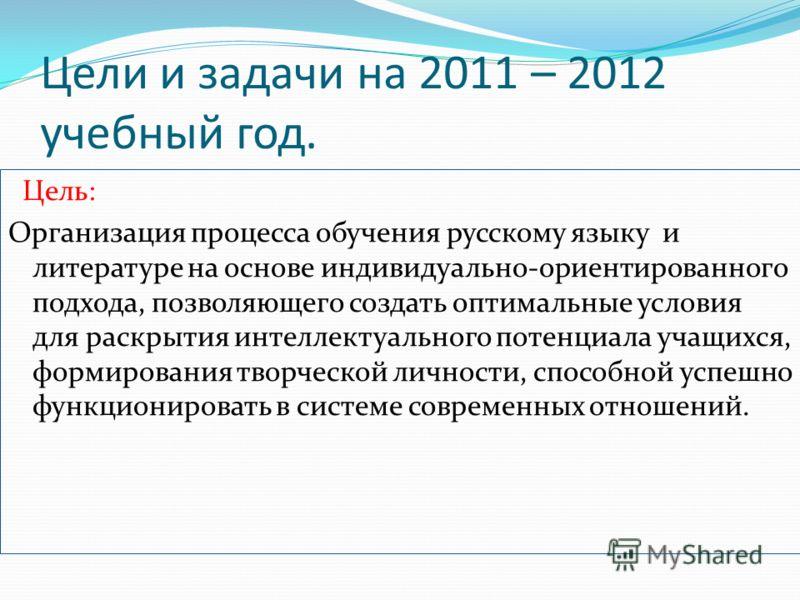 Цели и задачи на 2011 – 2012 учебный год. Цель: Организация процесса обучения русскому языку и литературе на основе индивидуально-ориентированного подхода, позволяющего создать оптимальные условия для раскрытия интеллектуального потенциала учащихся,