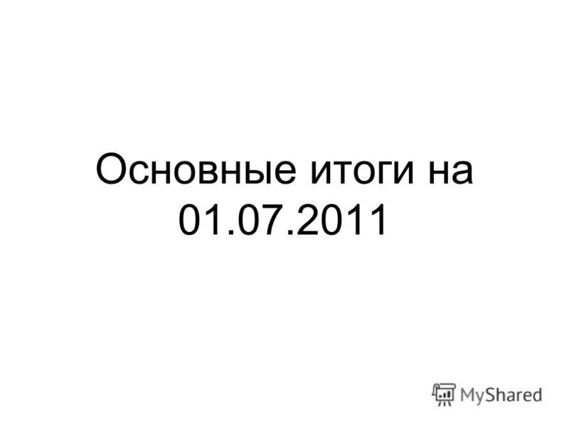 Основные итоги на 01.07.2011