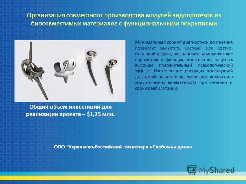 Организация совместного производства модулей эндопротезов из биосовместимых материалов с функциональными покрытиями ООО Украинско-Российский технопарк «Слобожанщина» Общий объем инвестиций для реализации проекта – $1,25 млн. Минимальный срок от диагн