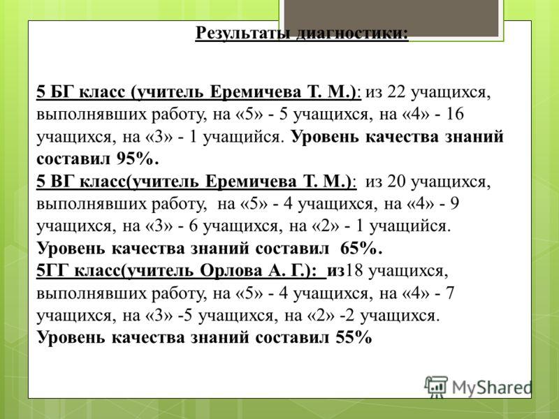 Результаты диагностики: 5 БГ класс (учитель Еремичева Т. М.): из 22 учащихся, выполнявших работу, на «5» - 5 учащихся, на «4» - 16 учащихся, на «3» - 1 учащийся. Уровень качества знаний составил 95%. 5 ВГ класс(учитель Еремичева Т. М.): из 20 учащихс