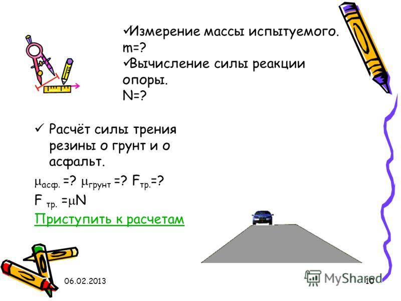 10 Расчёт силы трения резины о грунт и о асфальт. асф. =? грунт =? F тр. =? F тр. = N Приступить к расчетам Измерение массы испытуемого. m=? Вычисление силы реакции опоры. N=?