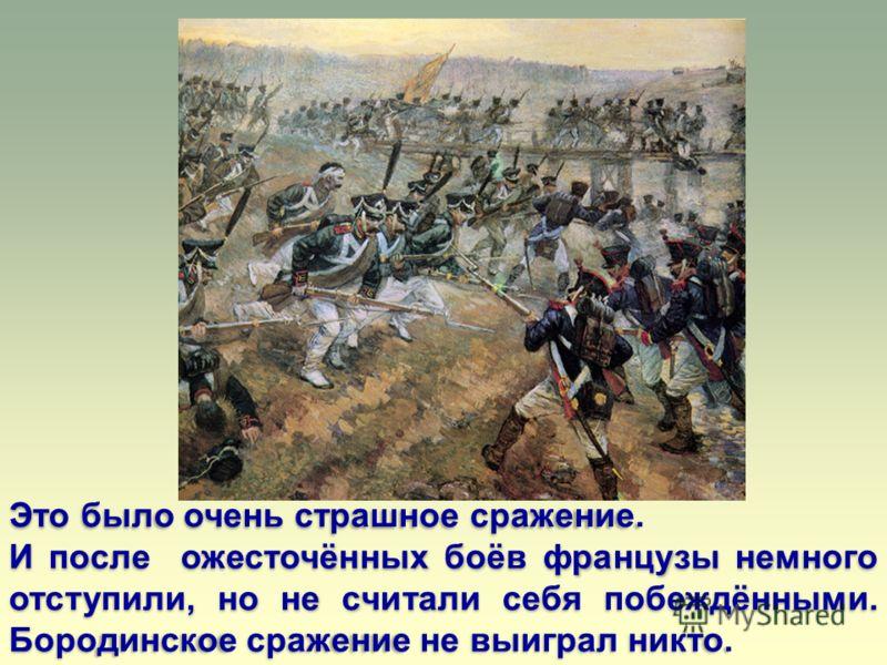 Это было очень страшное сражение. И после ожесточённых боёв французы немного отступили, но не считали себя побеждёнными. Бородинское сражение не выиграл никто.