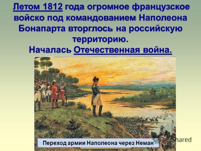 Переход армии Наполеона через Неман Летом 1812 года огромное французское войско под командованием Наполеона Бонапарта вторглось на российскую территорию. Началась Отечественная война.