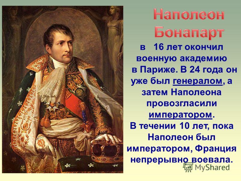 в 16 лет окончил военную академию в Париже. В 24 года он уже был генералом, а затем Наполеона провозгласили императором. В течении 10 лет, пока Наполеон был императором, Франция непрерывно воевала.